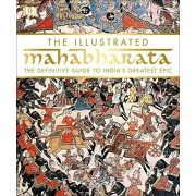 The Illustrated Mahabharata: The Definitive Guide to India S Greatest Epic, Hardcover