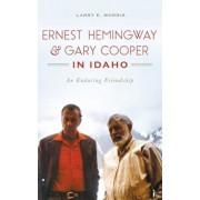Ernest Hemingway & Gary Cooper in Idaho: An Enduring Friendship, Hardcover/Larry E. Morris