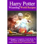 Harry Potter Wizarding World Recipes: A Muggle's Complete Cook Book to Recreate a Hogwart Feast and Other Harry Potter Traditional Fare!, Paperback