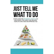 Just Tell Me What To Do: Start Living the Ketogenic Lifestyle to Lose Weight, Feel Great and Reinvent Your Life For a New and Improved You, Hardcover/Kevin Davis