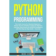 Python Programming: The Crash Course for Absolute Beginners - Master the Art of Python Coding for Machine Learning, Data Science & Artific, Paperback/Mike Cowley