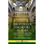 The Story of the Moors in Spain: A History of the Moorish Empire in Europe; Their Conquest, Book of Laws and Code of Rites (Hardcover), Hardcover/Stanley Lane-Poole