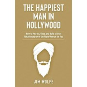 The Happiest Man in Hollywood: How to Attract, Keep, and Build a Great Relationship with the Right Woman for You, Paperback/Jim Wolfe