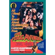 All I Need to Know about Filmmaking I Learned from the Toxic Avenger: The Shocking True Story of Troma Studios, Paperback