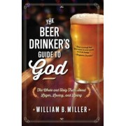The Beer Drinker's Guide to God: The Whole and Holy Truth about Lager, Loving, and Living, Paperback