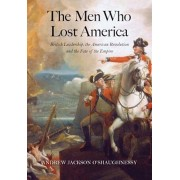The Men Who Lost America: British Leadership, the American Revolution, and the Fate of the Empire, Paperback