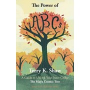 The Power of ABCs: A Guide to Unlock Your Inner Ceiba: The Maya Cosmic Tree, Paperback/Terry K. Shaw