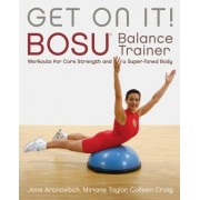 Get on It!: Bosu Balance Trainer Workouts for Core Strength and a Super-Toned Body