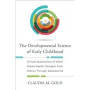 The Developmental Science of Early Childhood: Clinical Applications of Infant Mental Health Concepts from Infancy Through Adolescence, Hardcover/Claudia M. Gold