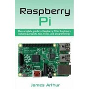 Raspberry Pi: The complete guide to Raspberry Pi for beginners, including projects, tips, tricks, and programming, Paperback/James Arthur