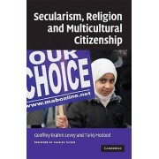 Secularism Religion and Multicultural Citizenship by Foreword by Charles Taylor & Edited by Geoffrey Brahm Levey & Edited by Tariq Modood