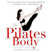 The Pilates Body: The Ultimate At-Home Guide to Strengthening, Lengthening, and Toning Your Body--Without Machines, Paperback/Brooke Siler