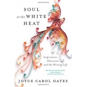 Soul at the White Heat: Inspiration, Obsession, and the Writing Life, Paperback