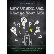 How Church Can Change Your Life: Answers to the Ten Most Common Questions about Church, Paperback/Josh Moody