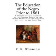 The Education of the Negro Prior to 1861: A History of the Education of the Colored People of the United States from the Beginning of Slavery to the C, Paperback/C. G. Woodson