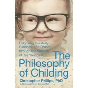 The Philosophy of Childing: Unlocking Creativity, Curiosity, and Reason Through the Wisdom of Our Youngest, Hardcover