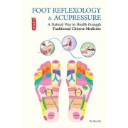 Foot Reflexology & Acupressure: A Natural Way to Health Through Traditional Chinese Medicine, Paperback/Zha Wei