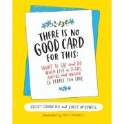 There Is No Good Card for This: What to Say and Do When Life Is Scary, Awful, and Unfair to People You Love, Hardcover/Kelsey Crowe