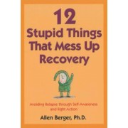 12 Stupid Things That Mess Up Recovery: Avoiding Relapse Through Self-Awareness and Right Action, Paperback