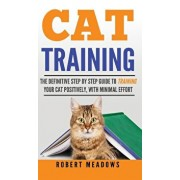 Cat Training: The Definitive Step By Step Guide to Training Your Cat Positively, With Minimal Effort/Robert Meadows