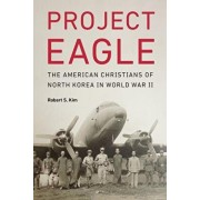 Project Eagle: The American Christians of North Korea in World War II, Hardcover/Robert S. Kim