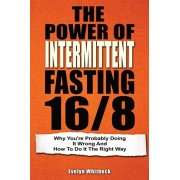 The Power Of Intermittent Fasting 16/8: Why You're Probably Doing It Wrong And How To Do It The Right Way, Paperback/Evelyn Whitbeck