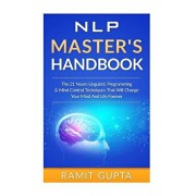 NLP Master's Handbook: The 21 Neuro Linguistic Programming & Mind Control Techniques That Will Change Your Mind And Life Forever, Paperback/Ramit Gupta