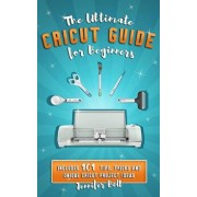 The Ultimate Cricut Guide for Beginners: 101 Tips, Tricks and Unique Project Ideas, a Step by Step Guide for Beginners, Includes Explore Air 2 and Des, Paperback/Jennifer Bell