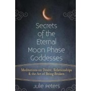 Secrets of the Eternal Moon Phase Goddesses: Meditations on Desire, Relationships and the Art of Being Broken, Paperback