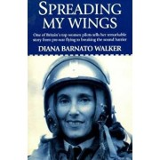 Spreading My Wings: One of Britain's Top Women Pilots Tells Her Remarkable Story from Pre-War Flying to Breaking the Sound Barrier, Paperback/Diana Barnato Walker