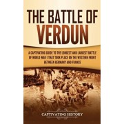 The Battle of Verdun: A Captivating Guide to the Longest and Largest Battle of World War 1 That Took Place on the Western Front Between Germ, Hardcover/Captivating History