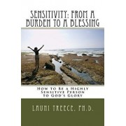 Sensitivity: From a Burden to a Blessing: How to Be a Highly Sensitive Person to God's Glory, Paperback/Launi a. Treece Ph. D.