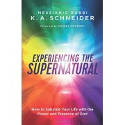 Experiencing the Supernatural: How to Saturate Your Life with the Power and Presence of God, Paperback