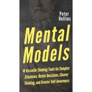 Mental Models: 16 Versatile Thinking Tools for Complex Situations: Better Decisions, Clearer Thinking, and Greater Self-Awareness, Hardcover/Peter Hollins