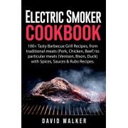 Electric Smoker Cookbook: 100+ Tasty Barbecue Grill Recipes, from traditional meats (Pork, Chicken, Beef) to particular meats (Venison, Bison, D, Paperback/David Walker
