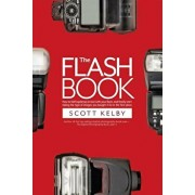 The Flash Book: How to Fall Hopelessly in Love with Your Flash, and Finally Start Taking the Type of Images You Bought It for in the F, Paperback/Scott Kelby