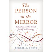 The Person in the Mirror: Education and the Search for Self and Meaning, Hardcover/George A. Goens