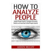 How to Analyze People: Analyze People Dead on - Recognize Personality Patterns and Learn How to Read People Instantly
