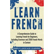 Learn French: A Comprehensive Guide to Learning French for Beginners, Including Grammar and 2500 French Words in Context, Hardcover/Simple Language Learning