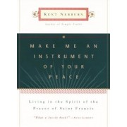 Make Me an Instrument of Your Peace: Living in the Spirit of the Prayer of St. Francis, Hardcover
