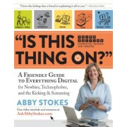 Is This Thing On?: A Friendly Guide to Everything Digital for Newbies, Technophobes, and the Kicking & Screaming, Paperback