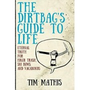The Dirtbag's Guide to Life: Eternal Truth for Hiker Trash, Ski Bums, and Vagabonds, Paperback/Tim Mathis