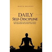 Daily Self-Discipline: Everyday Habits and Exercises to Build Self-Discipline and Achieve Your Goals, Paperback/Martin Meadows