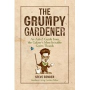 The Grumpy Gardener: An A to Z Guide from the Galaxy's Most Irritable Green Thumb, Hardcover/Steve Bender