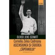 Corneliu Zelea Codreanu. Ascensiunea si caderea Capitanului