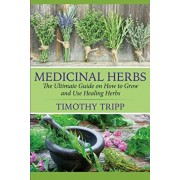 Medicinal Herbs: The Ultimate Guide on How to Grow and Use Healing Herbs, Paperback/Timothy Tripp