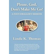 Please, God, Don't Make Me Go!: A Foot-Dragger's Memoir, Paperback/Linda K. Thomas