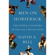 Men on Horseback: The Power of Charisma in the Age of Revolution, Hardcover/David A. Bell