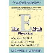 The E-Myth Physician: Why Most Medical Practices Don't Work and What to Do about It, Paperback/Michael E. Gerber