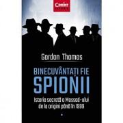 Binecuvantati fie spionii. Istoria secreta a Mossad-ului de la origini pana in 1999/Gordon Thomas